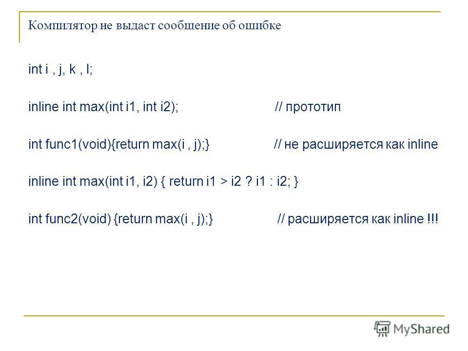 Компилятор не выдаст сообщение об ошибке int i, j, k, l; inline int max(int i1, int i2); // прототип int func1(void){return max(i, j);} // не расширяется как inline inline int max(int i1, i2) { return i1 > i2 ? i1 : i2; } int func2(void) {return max(