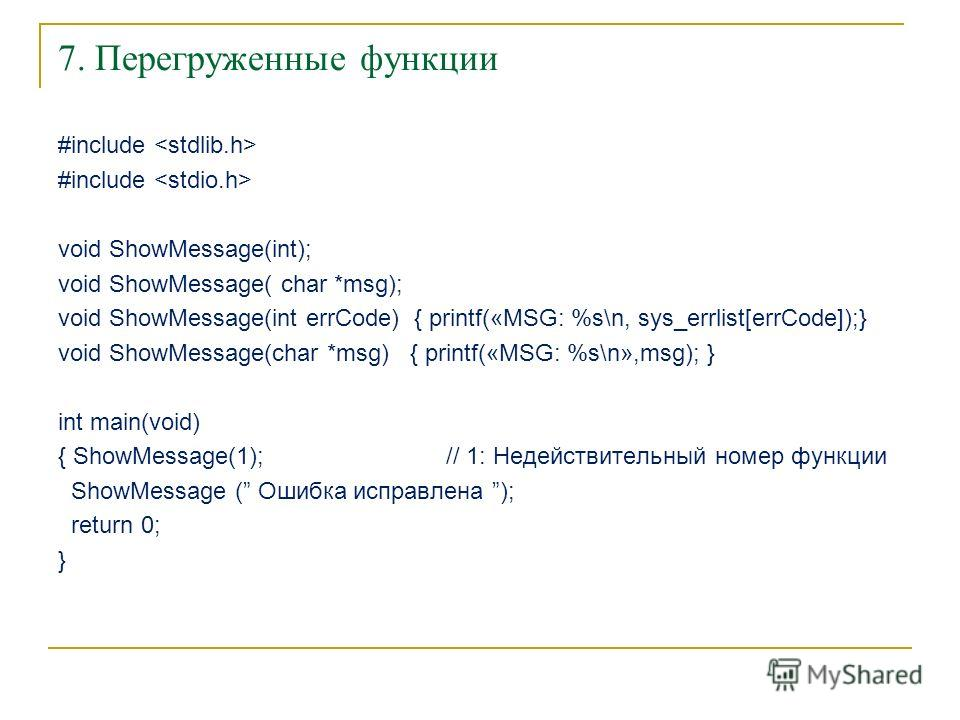 7. Перегруженные функции #include void ShowMessage(int); void ShowMessage( char *msg); void ShowMessage(int errCode) { printf(«MSG: %s\n, sys_errlist[errCode]);} void ShowMessage(char *msg) { printf(«MSG: %s\n»,msg); } int main(void) { ShowMessage(1)