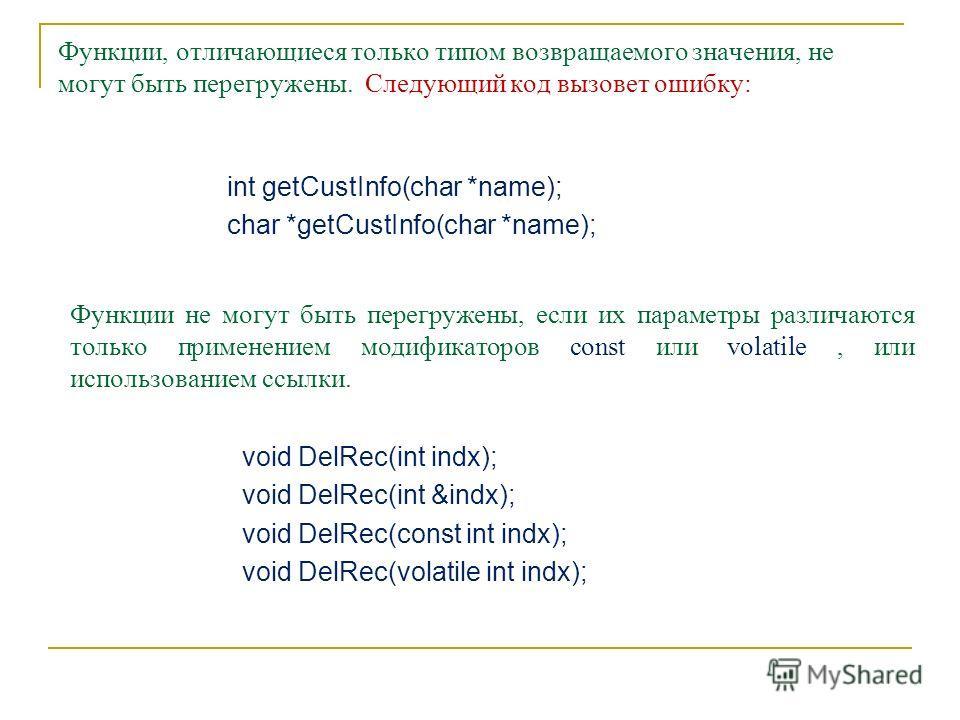 Функции, отличающиеся только типом возвращаемого значения, не могут быть перегружены. Следующий код вызовет ошибку: int getCustInfo(char *name); char *getCustInfo(char *name); Функции не могут быть перегружены, если их параметры различаются только пр