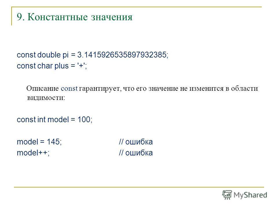 9. Константные значения const double pi = 3.1415926535897932385; const char plus = '+'; Описание const гарантирует, что его значение не изменится в области видимости: const int model = 100; model = 145; // ошибка model++; // ошибка