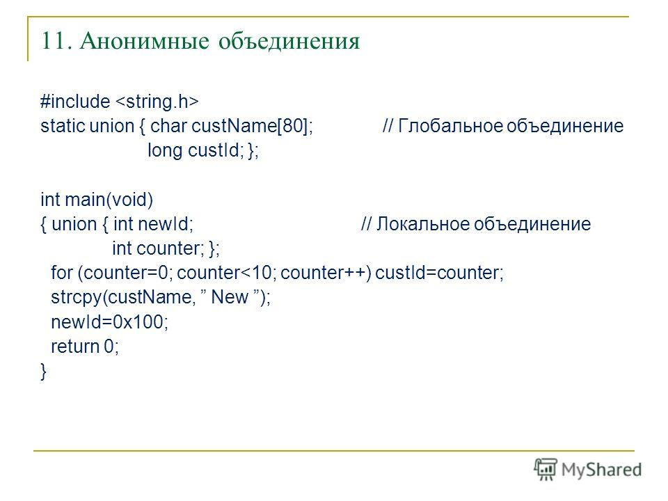 11. Анонимные объединения #include static union { char custName[80]; // Глобальное объединение long custId; }; int main(void) { union { int newId; // Локальное объединение int counter; }; for (counter=0; counter