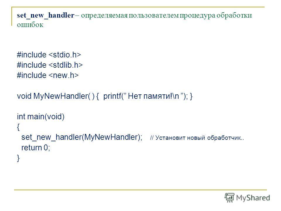 set_new_handler – определяемая пользователем процедура обработки ошибок #include void MyNewHandler( ) { printf( Нет памяти!\n ); } int main(void) { set_new_handler(MyNewHandler); // Установит новый обработчик.. return 0; }