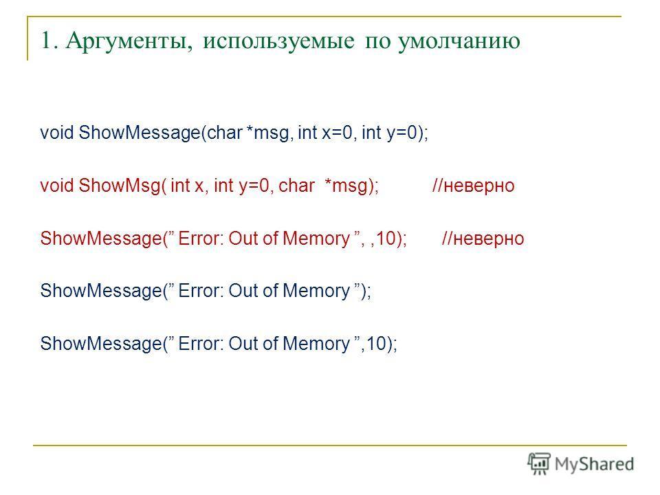1. Аргументы, используемые по умолчанию void ShowMessage(char *msg, int x=0, int y=0); void ShowMsg( int x, int y=0, char *msg); //неверно ShowMessage( Error: Out of Memory,,10); //неверно ShowMessage( Error: Out of Memory ); ShowMessage( Error: Out
