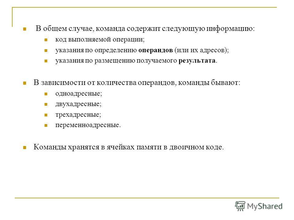 В общем случае, команда содержит следующую информацию: код выполняемой операции; указания по определению операндов (или их адресов); указания по размещению получаемого результата. В зависимости от количества операндов, команды бывают: одноадресные; д
