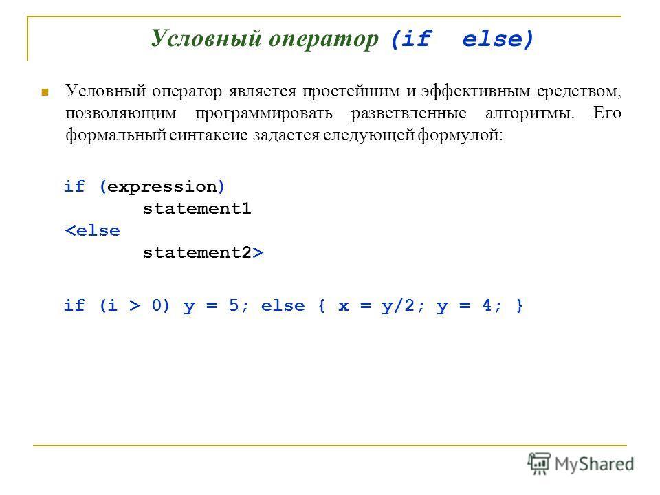 Условный оператор (if else) Условный оператор является простейшим и эффективным средством, позволяющим программировать разветвленные алгоритмы. Его формальный синтаксис задается следующей формулой: if (expression) statement1 if (i > 0) y = 5; else {