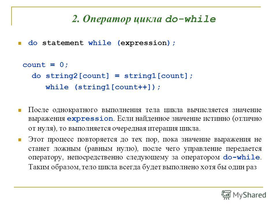 2. Оператор цикла do-while do statement while (expression); count = 0; do string2[count] = string1[count]; while (string1[count++]); После однократного выполнения тела цикла вычисляется значение выражения expression. Если найденное значение истинно (