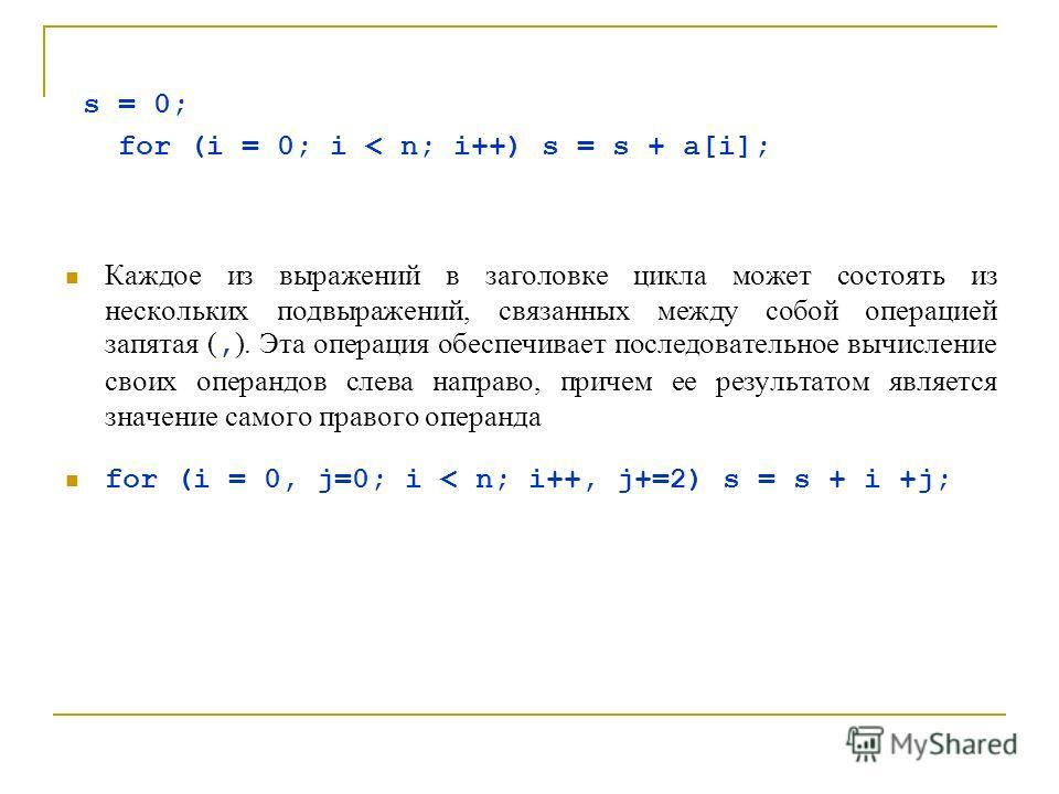 s = 0; for (i = 0; i < n; i++) s = s + a[i]; Каждое из выражений в заголовке цикла может состоять из нескольких подвыражений, связанных между собой операцией запятая (, ). Эта операция обеспечивает последовательное вычисление своих операндов слева на