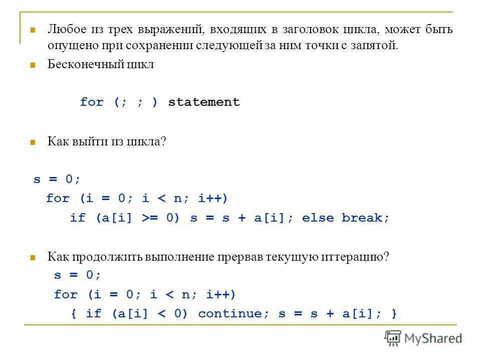 Любое из трех выражений, входящих в заголовок цикла, может быть опущено при сохранении следующей за ним точки с запятой. Бесконечный цикл for (; ; ) statement Как выйти из цикла? s = 0; for (i = 0; i < n; i++) if (a[i] >= 0) s = s + a[i]; else break;