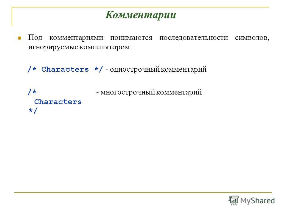 Под комментариями понимаются последовательности символов, игнорируемые компилятором. /* Characters */ - однострочный комментарий /* - многострочный комментарий Characters */ Комментарии