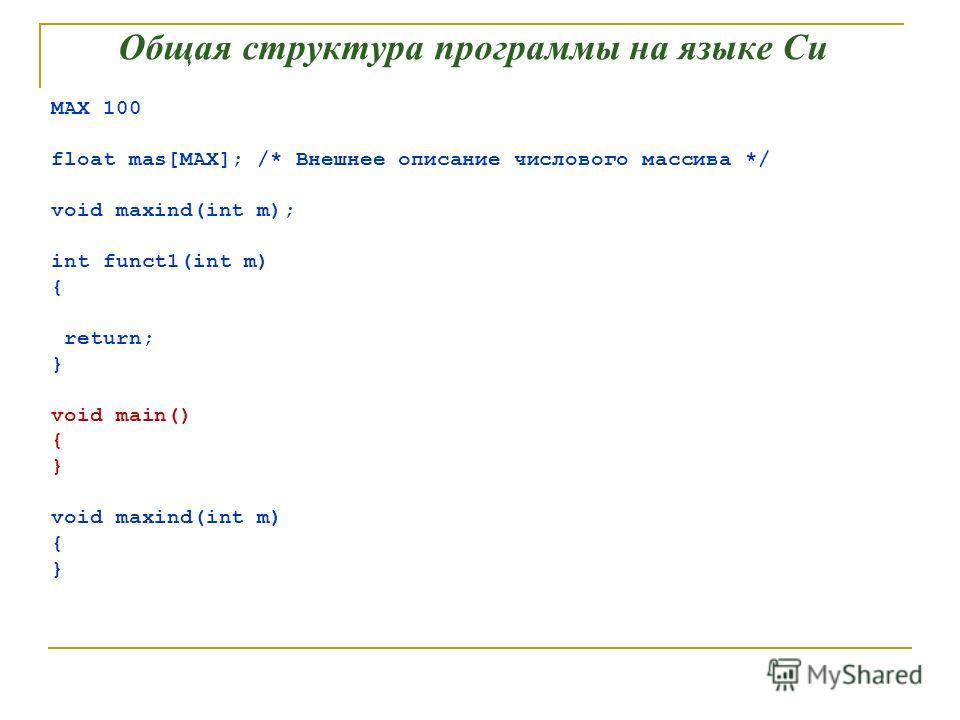 Общая структура программы на языке Си MAX 100 float mas[MAX]; /* Внешнее описание числового массива */ void maxind(int m); int funct1(int m) { return; } void main() { } void maxind(int m) { }
