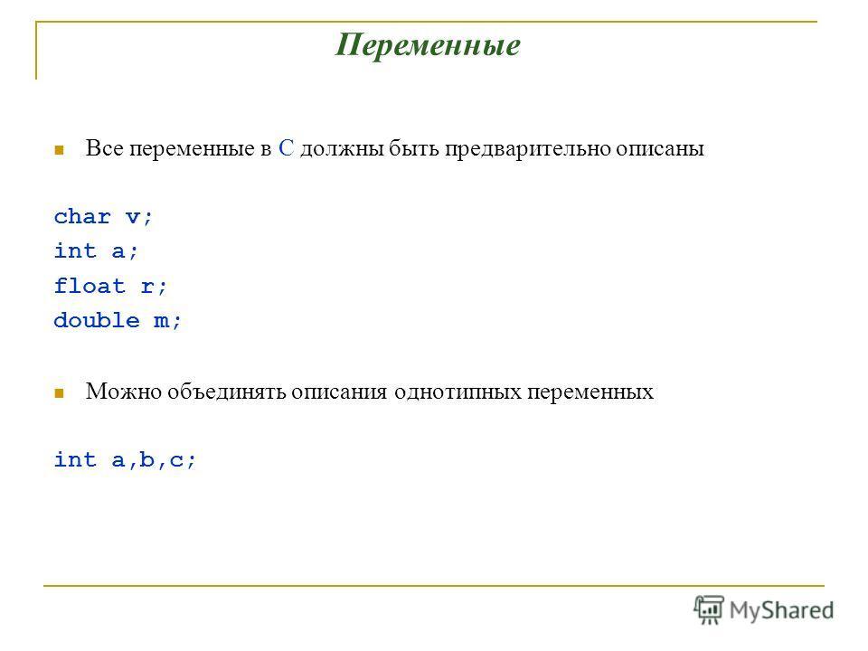 Все переменные в С должны быть предварительно описаны char v; int a; float r; double m; Можно объединять описания однотипных переменных int a,b,c; Переменные