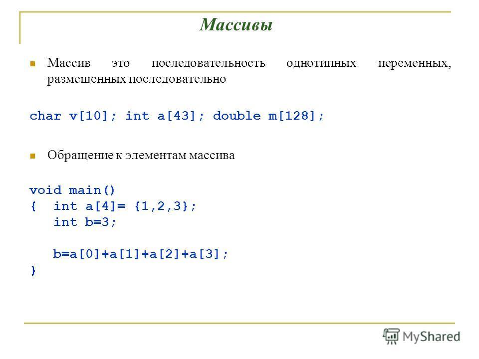Массив это последовательность однотипных переменных, размещенных последовательно char v[10]; int a[43]; double m[128]; Обращение к элементам массива void main() { int a[4]= {1,2,3}; int b=3; b=a[0]+a[1]+a[2]+a[3]; } Массивы