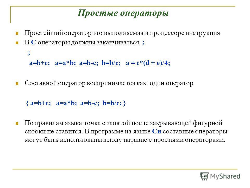 Простейший оператор это выполняемая в процессоре инструкция В C операторы должны заканчиваться ; ; a=b+c; a=a*b; a=b-c; b=b/c; a = c*(d + e)/4; Составной оператор воспринимается как один оператор { a=b+c; a=a*b; a=b-c; b=b/c; } По правилам языка точк