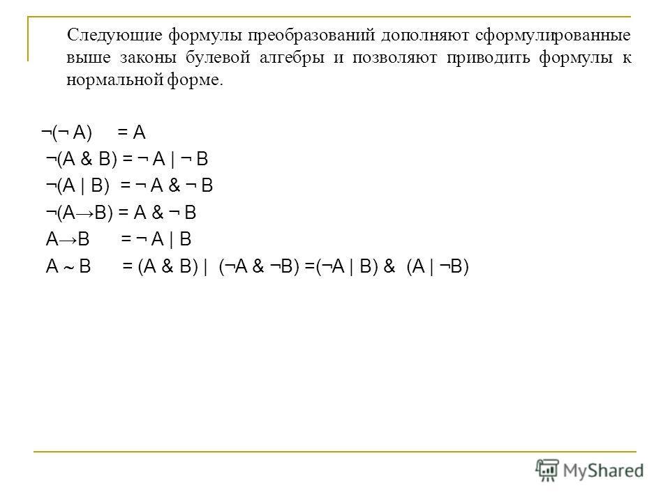 Следующие формулы преобразований дополняют сформулированные выше законы булевой алгебры и позволяют приводить формулы к нормальной форме. ¬ ( ¬ A) = A ¬ (A & B) = ¬ A | ¬ B ¬ (A | B) = ¬ A & ¬ B ¬ (A B) = A & ¬ B A B = ¬ A | B A B = (A & B) | ( ¬ A &