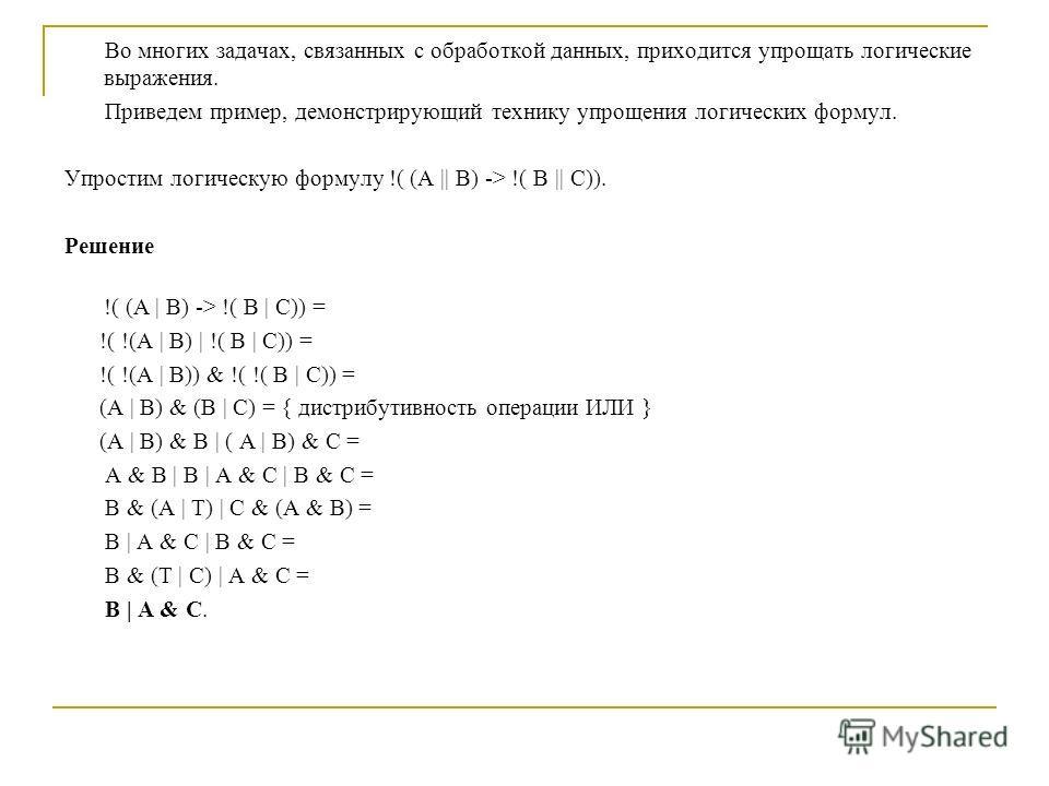 Во многих задачах, связанных с обработкой данных, приходится упрощать логические выражения. Приведем пример, демонстрирующий технику упрощения логических формул. Упростим логическую формулу !( (A || B) -> !( B || C)). Решение !( (A | B) -> !( B | C))