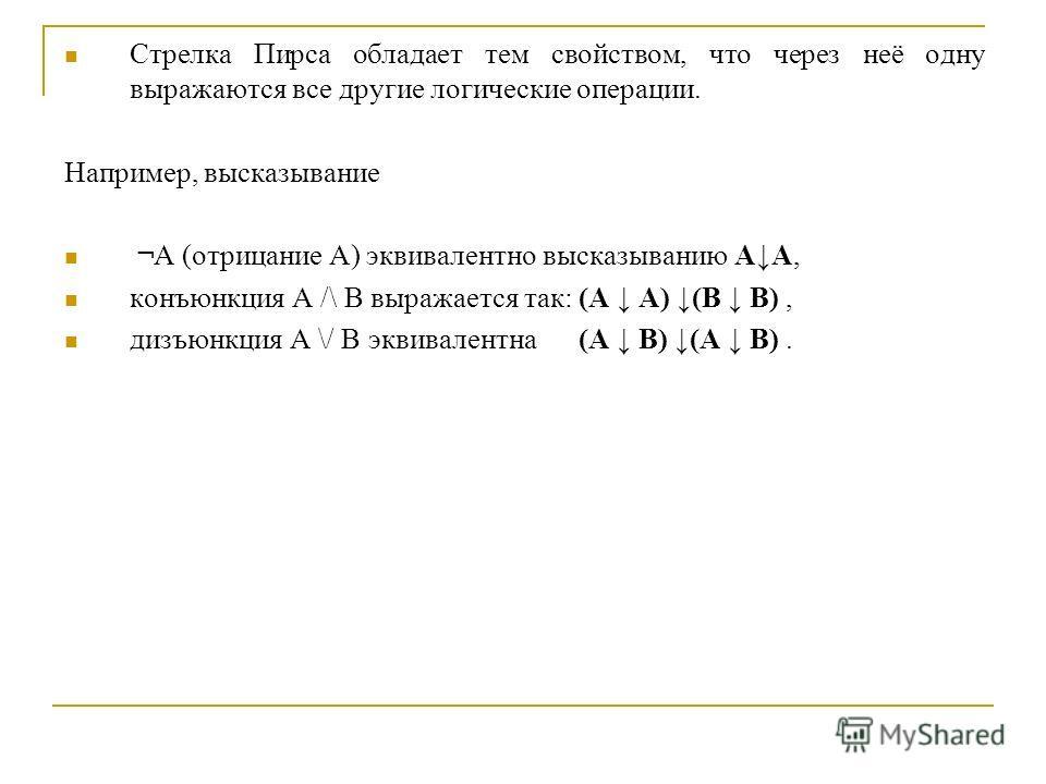 Стрелка Пирса обладает тем свойством, что через неё одну выражаются все другие логические операции. Например, высказывание ¬A (отрицание A) эквивалентно высказыванию AA, конъюнкция A /\ B выражается так: (A A) (B B), дизъюнкция A \/ B эквивалентна (A