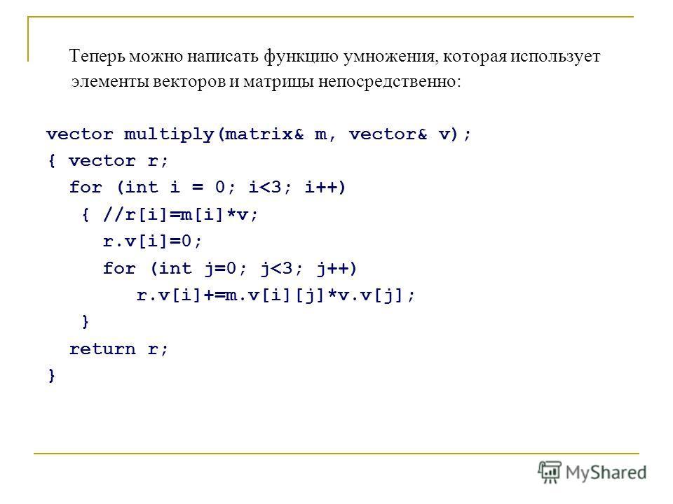 Теперь можно написать функцию умножения, которая использует элементы векторов и матрицы непосредственно: vector multiply(matrix& m, vector& v); { vector r; for (int i = 0; i
