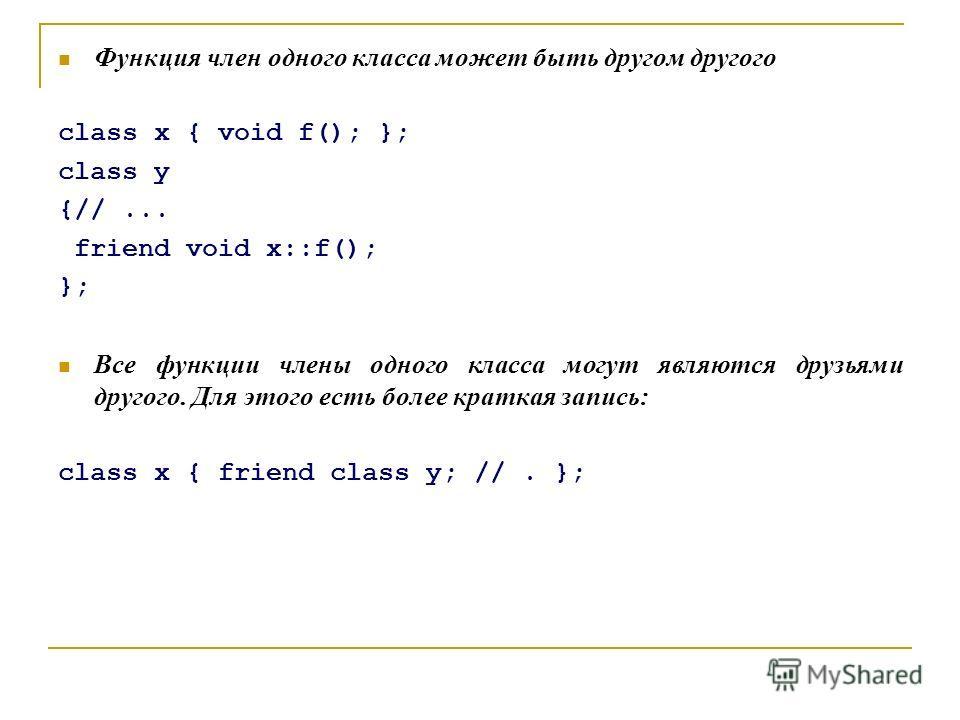 Функция член одного класса может быть другом другого class x { void f(); }; class y {//... friend void x::f(); }; Все функции члены одного класса могут являются друзьями другого. Для этого есть более краткая запись: class x { friend class y; //. };