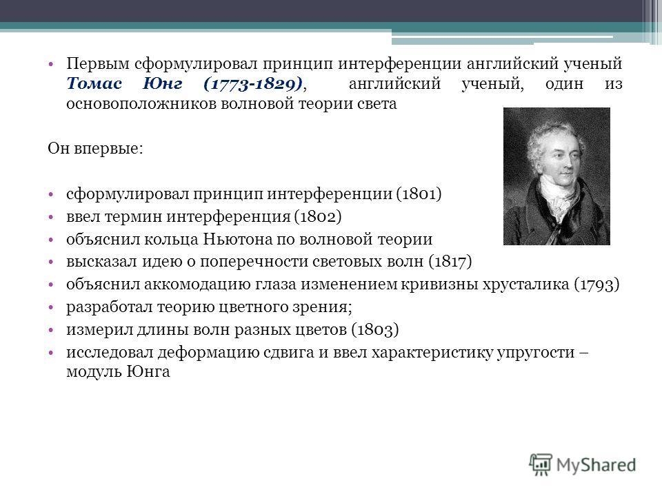 Первым сформулировал принцип интерференции английский ученый Томас Юнг (1773-1829), английский ученый, один из основоположников волновой теории света Он впервые: сформулировал принцип интерференции (1801) ввел термин интерференция (1802) объяснил кол