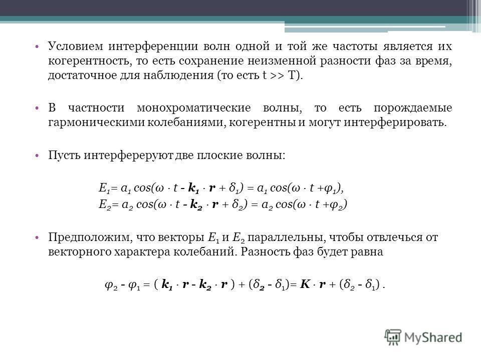 Условием интерференции волн одной и той же частоты является их когерентность, то есть сохранение неизменной разности фаз за время, достаточное для наблюдения (то есть t >> T). В частности монохроматические волны, то есть порождаемые гармоническими ко