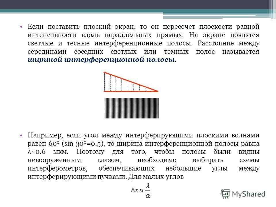 Если поставить плоский экран, то он пересечет плоскости равной интенсивности вдоль параллельных прямых. На экране появятся светлые и тесные интерференционные полосы. Расстояние между серединами соседних светлых или темных полос называется шириной инт