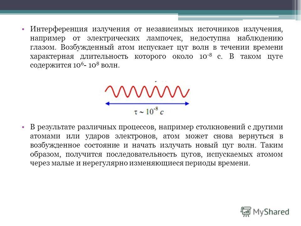 Интерференция излучения от независимых источников излучения, например от электрических лампочек, недоступна наблюдению глазом. Возбужденный атом испускает цуг волн в течении времени характерная длительность которого около 10 -8 с. В таком цуге содерж