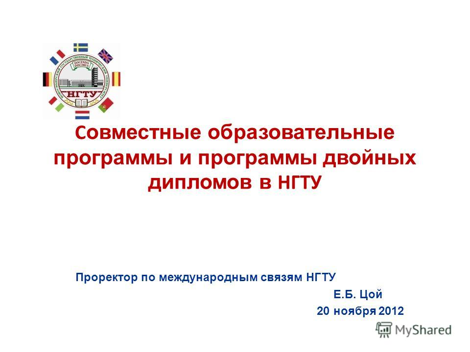 С овместные образовательные программы и программы двойных дипломов в НГТУ Проректор по международным связям НГТУ Е.Б. Цой 20 ноября 2012