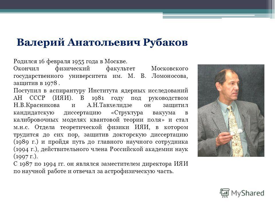Валерий Анатольевич Рубаков Родился 16 февраля 1955 года в Москве. Окончил физический факультет Московского государственного университета им. М. В. Ломоносова, защитив в 1978. Поступил в аспирантуру Института ядерных исследований АН СССР (ИЯИ). В 198