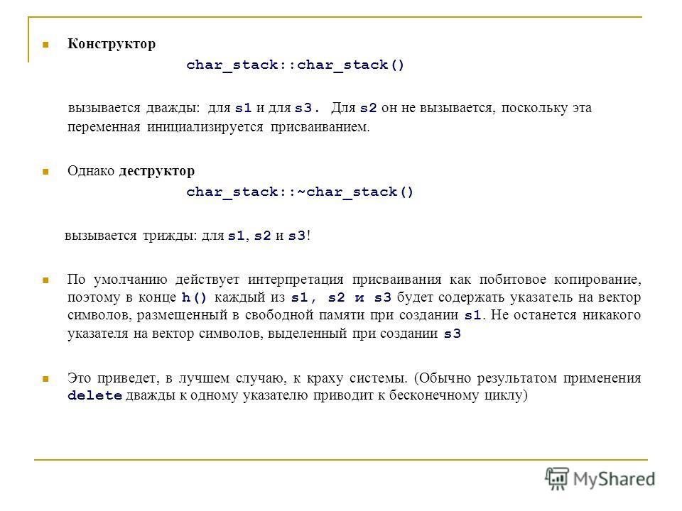 Конструктор char_stack::char_stack() вызывается дважды: для s1 и для s3. Для s2 он не вызывается, поскольку эта переменная инициализируется присваиванием. Однако деструктор char_stack::~char_stack() вызывается трижды: для s1, s2 и s3 ! По умолчанию д
