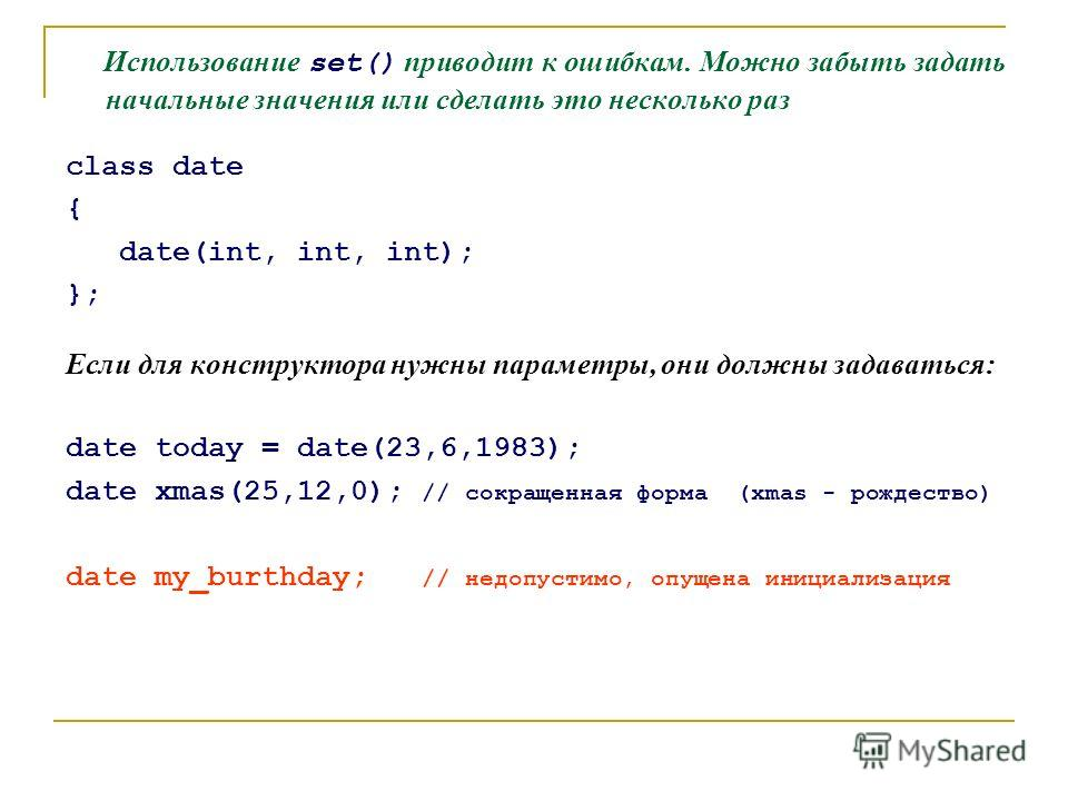Использование set() приводит к ошибкам. Можно забыть задать начальные значения или сделать это несколько раз class date { date(int, int, int); }; Если для конструктора нужны параметры, они должны задаваться: date today = date(23,6,1983); date xmas(25