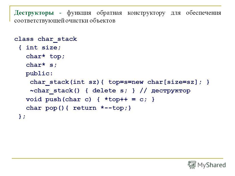 Деструкторы - функция обратная конструктору для обеспечения соответствующей очистки объектов class char_stack { int size; char* top; char* s; public: char_stack(int sz){ top=s=new char[size=sz]; } ~char_stack() { delete s; } // деструктор void push(c