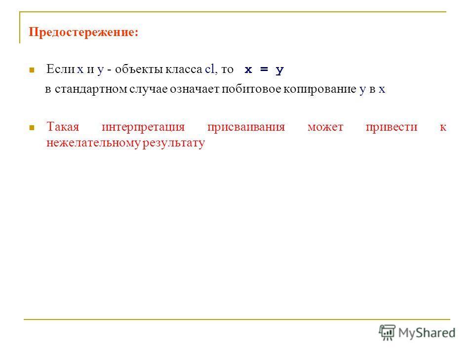 Предостережение: Если x и y - объекты класса cl, то x = y в стандартном случае означает побитовое копирование y в x Такая интерпретация присваивания может привести к нежелательному результату