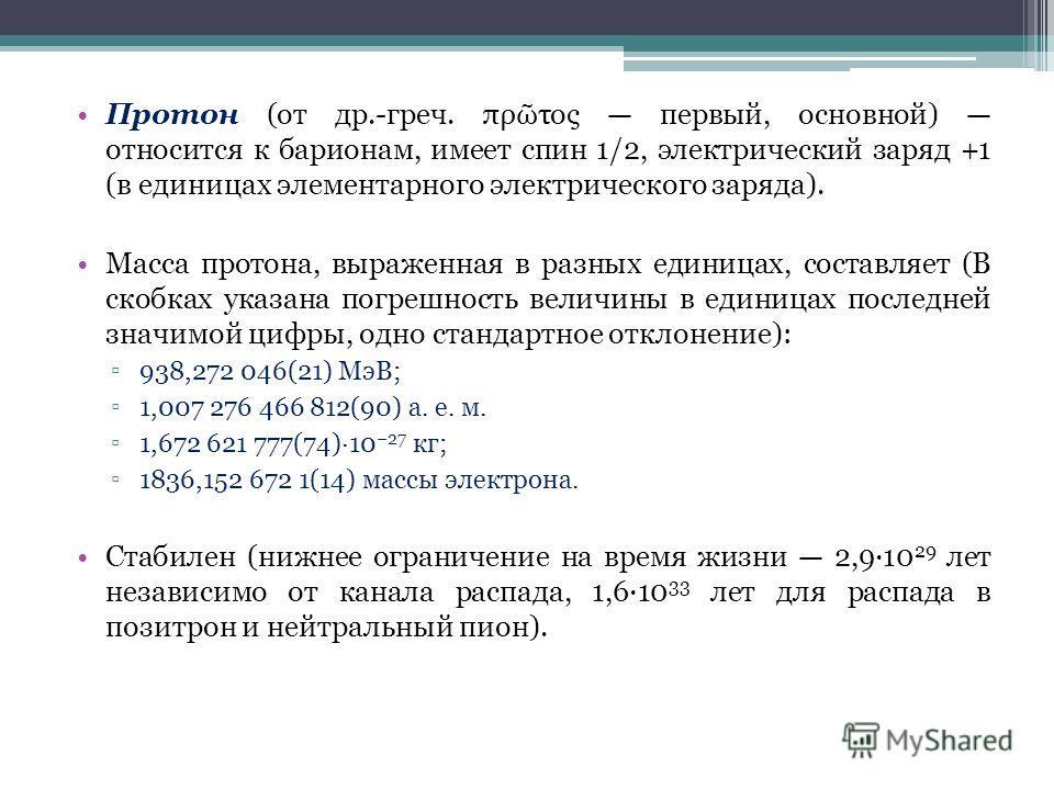 Протон (от др.-греч. πρ τος первый, основной) относится к барионам, имеет спин 1/2, электрический заряд +1 (в единицах элементарного электрического заряда). Масса протона, выраженная в разных единицах, составляет (В скобках указана погрешность величи