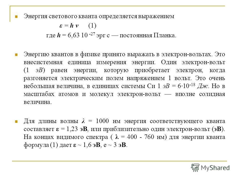 Энергия светового кванта определяется выражением ε = h ν (1) где h = 6,63 10 -27 эрг с постоянная Планка. Энергию квантов в физике принято выражать в электрон-вольтах. Это внесистемная единица измерения энергии. Один электрон-вольт (1 эВ) равен энерг