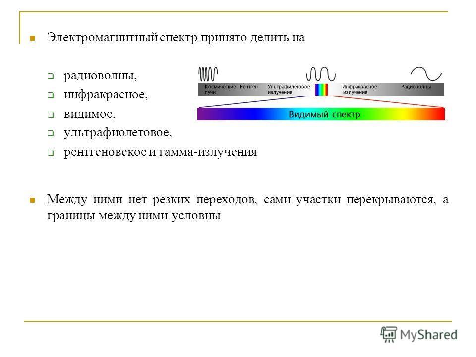 Электромагнитный спектр принято делить на радиоволны, инфракрасное, видимое, ультрафиолетовое, рентгеновское и гамма-излучения Между ними нет резких переходов, сами участки перекрываются, а границы между ними условны