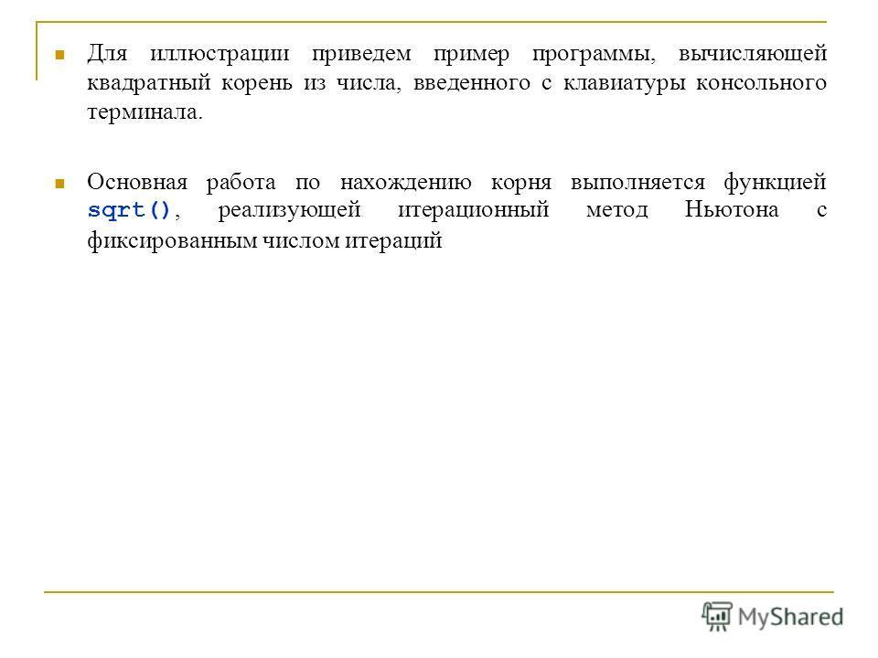 Для иллюстрации приведем пример программы, вычисляющей квадратный корень из числа, введенного с клавиатуры консольного терминала. Основная работа по нахождению корня выполняется функцией sqrt(), реализующей итерационный метод Ньютона с фиксированным