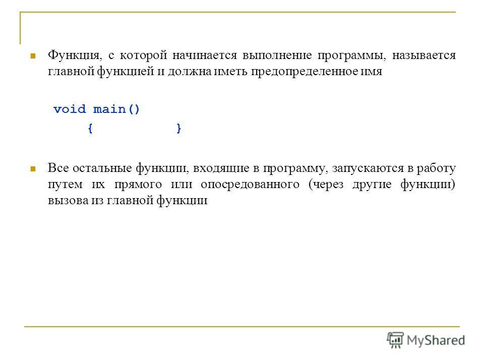 Функция, с которой начинается выполнение программы, называется главной функцией и должна иметь предопределенное имя void main() { } Все остальные функции, входящие в программу, запускаются в работу путем их прямого или опосредованного (через другие ф