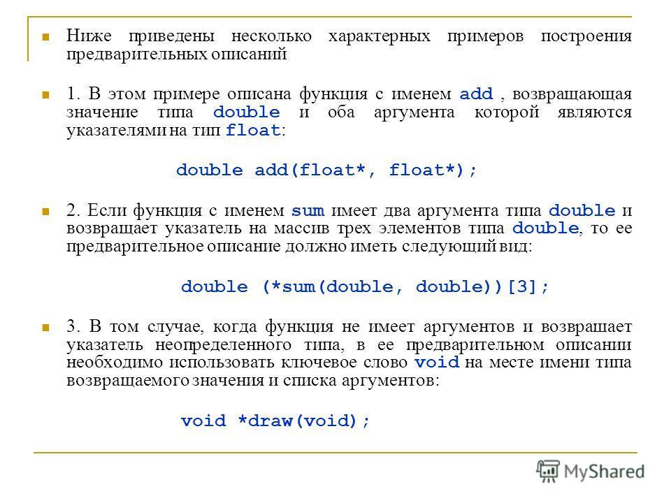 Ниже приведены несколько характерных примеров построения предварительных описаний 1. В этом примере описана функция с именем add, возвращающая значение типа double и оба аргумента которой являются указателями на тип float : double add(float*, float*)