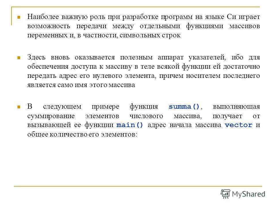 Наиболее важную роль при разработке программ на языке Си играет возможность передачи между отдельными функциями массивов переменных и, в частности, символьных строк Здесь вновь оказывается полезным аппарат указателей, ибо для обеспечения доступа к ма
