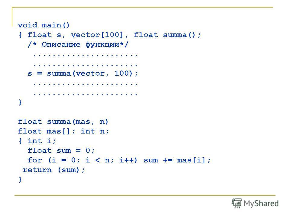 void main() { float s, vector[100], float summa(); /* Описание функции*/...................... s = summa(vector, 100);...................... } float summa(mas, n) float mas[]; int n; { int i; float sum = 0; for (i = 0; i < n; i++) sum += mas[i]; retu