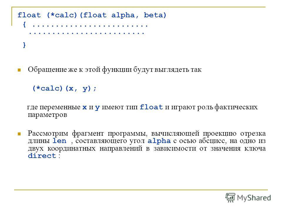 float (*calc)(float alpha, beta) {.................................................. } Обращение же к этой функции будут выглядеть так (*calc)(x, y); где переменные x и y имеют тип float и играют роль фактических параметров Рассмотрим фрагмент програ