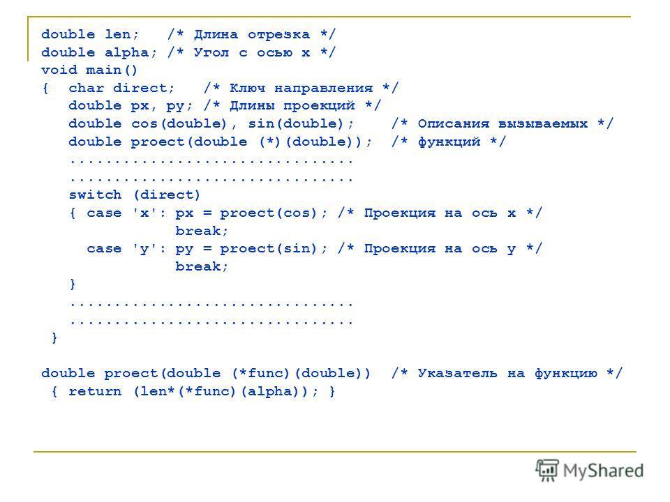 double len; /* Длина отрезка */ double alpha; /* Угол с осью x */ void main() { char direct; /* Ключ направления */ double px, py; /* Длины проекций */ double cos(double), sin(double); /* Описания вызываемых */ double proect(double (*)(double)); /* ф