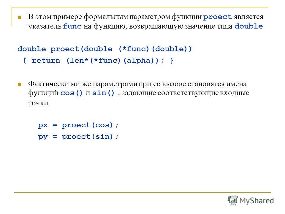 В этом примере формальным параметром функции proect является указатель func на функцию, возвращающую значение типа double double proect(double (*func)(double)) { return (len*(*func)(alpha)); } Фактически ми же параметрами при ее вызове становятся име