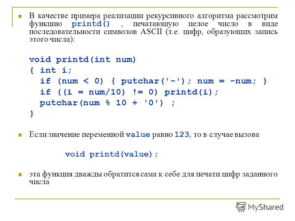 В качестве примера реализации рекурсивного алгоритма рассмотрим функцию printd(), печатающую целое число в виде последовательности символов ASCII (т.е. цифр, образующих запись этого числа): void printd(int num) { int i; if (num < 0) { putchar('-'); n