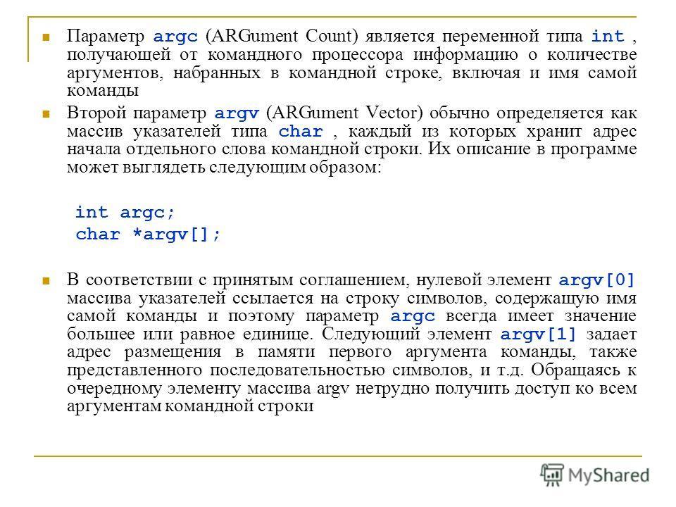 Параметр argc (ARGument Count) является переменной типа int, получающей от командного процессора информацию о количестве аргументов, набранных в командной строке, включая и имя самой команды Второй параметр argv (ARGument Vector) обычно определяется