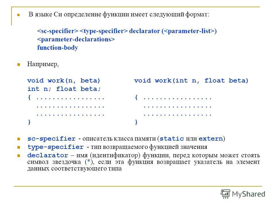 В языке Си определение функции имеет следующий формат: declarator ( ) function-body Например, void work(n, beta) void work(int n, float beta) int n; float beta; {................................................... } sc-specifier - описатель класса па