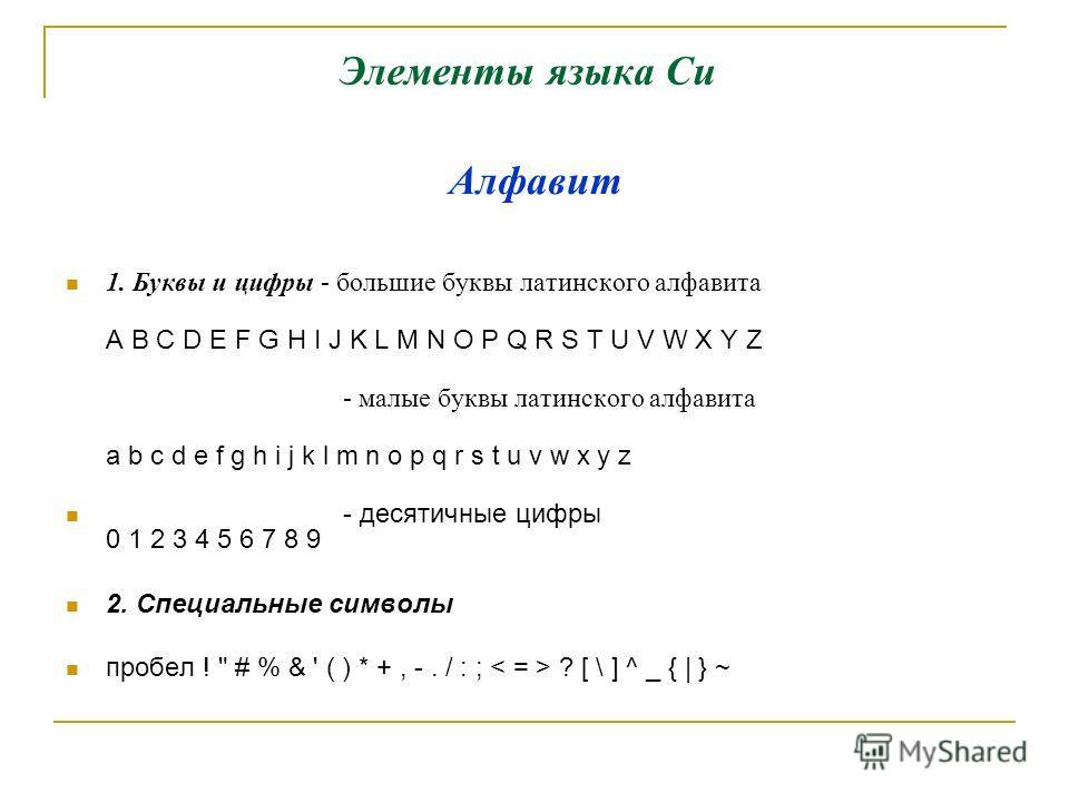 Элементы языка Си 1. Буквы и цифры - большие буквы латинского алфавита A B C D E F G H I J K L M N O P Q R S T U V W X Y Z - малые буквы латинского алфавита a b c d e f g h i j k l m n o p q r s t u v w x y z - десятичные цифры 0 1 2 3 4 5 6 7 8 9 2.
