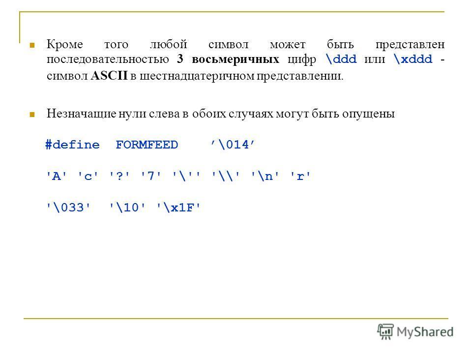 Кроме того любой символ может быть представлен последовательностью 3 восьмеричных цифр \ddd или \xddd - символ ASCII в шестнадцатеричном представлении. Незначащие нули слева в обоих случаях могут быть опущены #define FORMFEED \014 'A' 'c' '?' '7' '\'