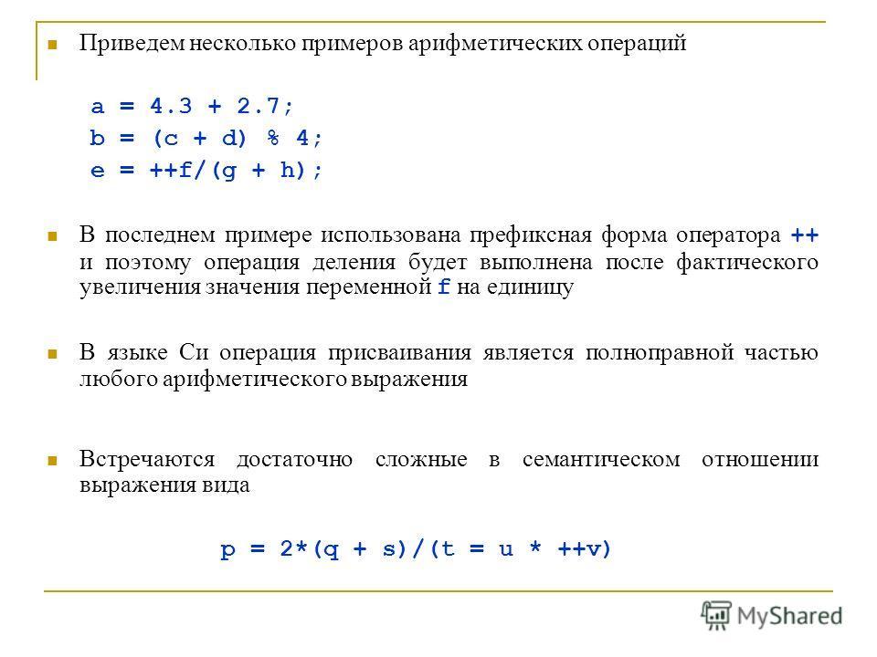 Приведем несколько примеров арифметических операций a = 4.3 + 2.7; b = (c + d) % 4; e = ++f/(g + h); В последнем примере использована префиксная форма оператора ++ и поэтому операция деления будет выполнена после фактического увеличения значения пере