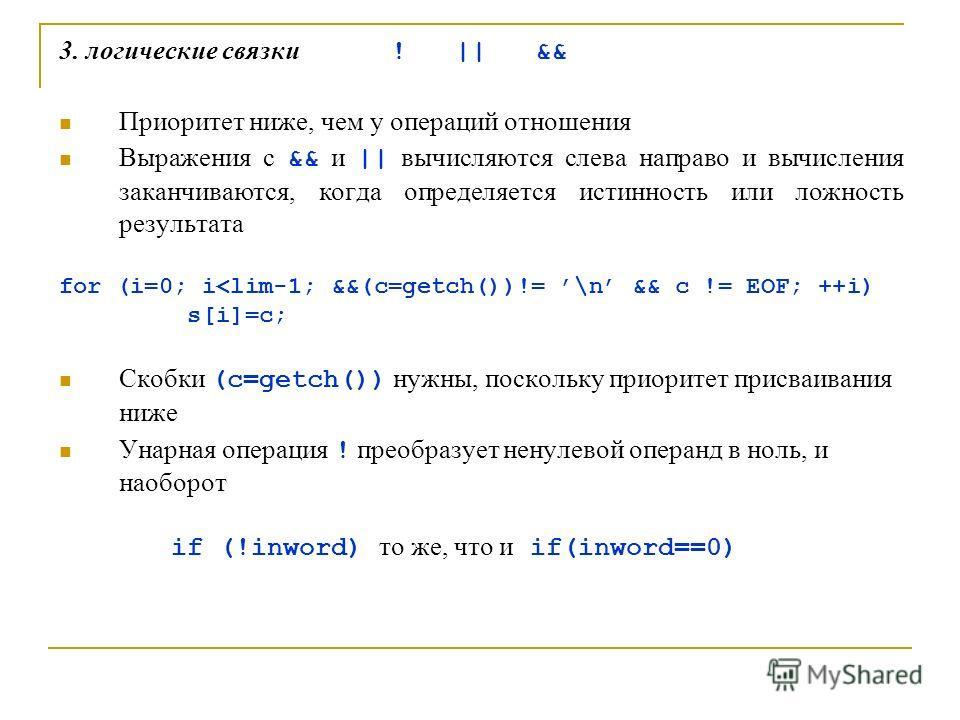 3. логические связки ! || && Приоритет ниже, чем у операций отношения Выражения с && и || вычисляются слева направо и вычисления заканчиваются, когда определяется истинность или ложность результата for (i=0; i